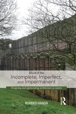 Allure of the Incomplete,  Imperfect,  and Impermanent Designing and Appreciating Architecture as Nature