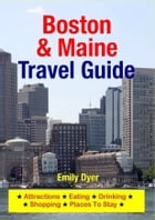 Boston & Maine Travel Guide: Attractions, Eating, Drinking, Shopping & Places To Stay by Emily Dyer