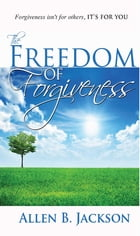 The Freedom of Forgiveness by Allen B. Jackson