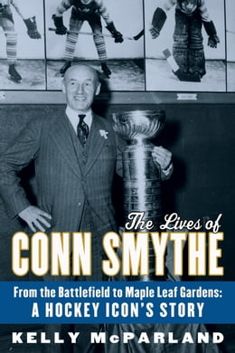Book The Lives of Conn Smythe: From the Battlefield to Maple Leaf Gardens: A Hockey Icon's Story by Kelly McParland