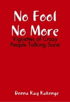 No Fool No More: Vignettes of Crazy People Talking Sane by Donna Kay Cindy Kakonge
