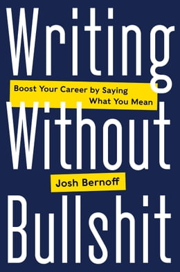Book Writing Without Bullshit: Boost Your Career by Saying What You Mean by Josh Bernoff