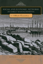 Social and Economic Networks in Early Massachusetts: Atlantic Connections by Marsha L. Hamilton