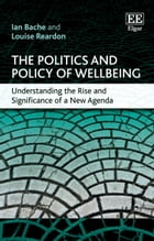 The Politics and Policy of Wellbeing: Understanding the Rise and Significance of a New Agenda