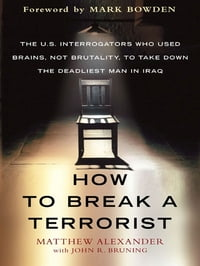 How to Break a Terrorist: The U.S. Interrogators Who Used Brains, Not Brutality, to Take Down the…