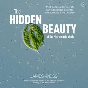 The Hidden Beauty of the Microscopic World: What the tiniest forms of life can tells us about existence and our place in the universe by James Weiss