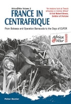 France in Centrafrique: From Bokassa and Operation Barracude to the Days of EUFOR by Peter Baxter