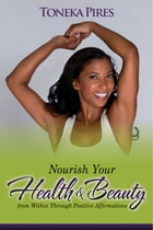 Nourish Your Health and Beauty from Within Through Positive Affirmations: embraceU by Toneka Pires
