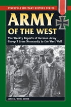 Army of the West: The Weekly Reports of German Army Group B from Normandy to the West Wall by James A. Wood