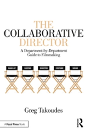 The Collaborative Director: A Department-by-Department Guide to Filmmaking by Greg Takoudes