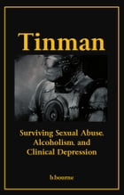 Tinman: Surviving Sexual Abuse, Alcoholism, and Clinical Depression by B. Bourne