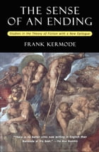 The Sense of an Ending: Studies in the Theory of Fiction with a New Epilogue by Frank Kermode