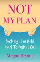Not My Plan: Sucking it in Until I Had To Push it Out by Megan Bryant