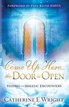 Come Up Here...the Door is Open: Visions and Angelic Encounters by Catherine E. Wright