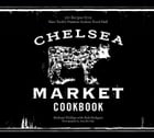 The Chelsea Market Cookbook: 100 Recipes from New York's Premier Indoor Food Hall by Michael Phillips