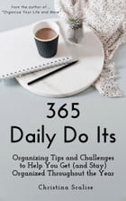 365 Daily Do Its: Organizing Tips and Challenges to Help You Get (and Stay) Organized Throughout the Year by Christina Scalise