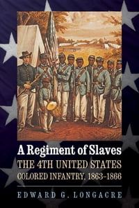 A Regiment of Slaves: The 4th United States Colored Infantry, 1863-1866