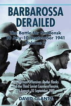 Barbarossa Derailed: The Battle for Smolensk 10 July-10 September 1941 Volume 2: The German Offensives on the Flanks and  by Glantz, David M.