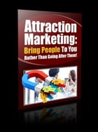 Attraction Marketing: Bring People To You Rather Than Going After Them! by Anonymous