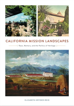 California Mission Landscapes Race,  Memory,  and the Politics of Heritage