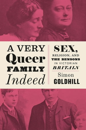 A Very Queer Family Indeed Sex,  Religion,  and the Bensons in Victorian Britain