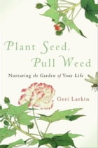 Plant Seed, Pull Weed: Nurturing the Garden of Your Life by Geri Larkin