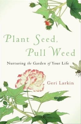 Book Plant Seed, Pull Weed: Nurturing the Garden of Your Life by Geri Larkin