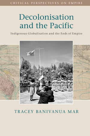 Decolonisation and the Pacific Indigenous Globalisation and the Ends of Empire