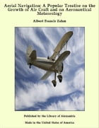 Aerial Navigation: A Popular Treatise on the Growth of Air Craft and on Aeronautical Meteorology by Albert Francis Zahm