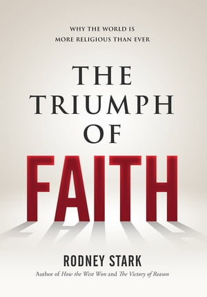 The Triumph of Faith: Why the World is More Religious Than Ever by Rodney Stark