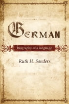 German : Biography of a Language: Biography of a Language by Ruth H. Sanders