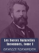 Les Forces Naturelles Inconnues: Tome I by Camille Flammarion