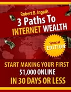 3 Paths to Internet Wealth: Start Making Your First $1000 Online in 30 Days or Less by Robert B. Ingalls