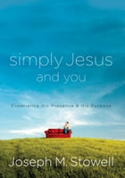 Simply Jesus and You: Experience His Presence & His Purpose by Joseph M. Stowell