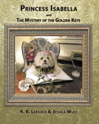 Princess Isabella and The Mystery of the Golden Keys by K. B. Lebsock