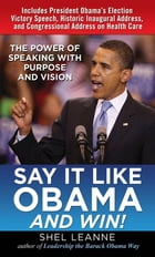 Say It Like Obama and WIN!: The Power of Speaking with Purpose and Vision: The Power of Speaking with Purpose and Vision by Shel Leanne