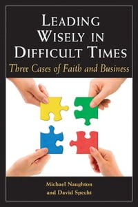 Leading Wisely in Difficult Times: Three Cases of Faith and Business