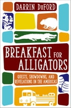 Breakfast for Alligators: Quests, Showdowns, and Revelations in the Americas by Darrin DuFord