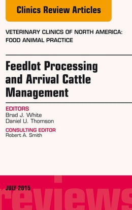 Book Feedlot Processing and Arrival Cattle Management, An Issue of Veterinary Clinics of North America… by Brad J. White, DVM, MS