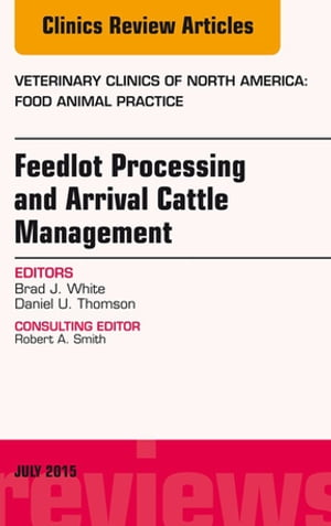 Feedlot Processing and Arrival Cattle Management,  An Issue of Veterinary Clinics of North America: Food Animal Practice,