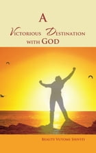 A Victorious Destination with God by Beauty Vutomi Shiviti