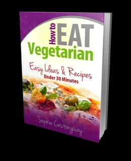 Book How to Eat Vegetarian: Easy Ideas & Recipes Under 30 Minutes by Sophie Castonguay