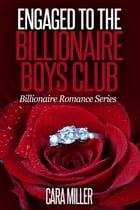 Engaged to the Billionaire Boys Club: Billionaire Romance Series, #15 by Cara Miller