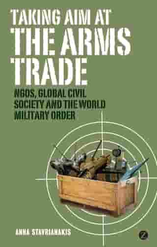 Taking Aim at the Arms Trade: NGOS, Global Civil Society and the World Military Order by Doctor Anna Stavrianakis