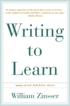 Writing to Learn: How to Write - and Think - Clearly About Any Subject at All by William Zinsser