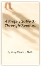 A Prophetic Walk Through Romans: A Compilation by Bishop Greg Nies Sr., Th.D.