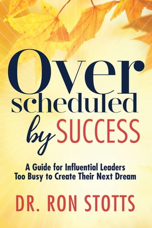 Overscheduled by Success: A Guide for Influential Leaders Too Busyto Create Their Next Dream