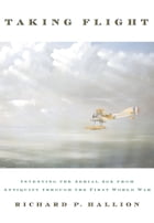 Taking Flight: Inventing the Aerial Age, from Antiquity through the First World War by Richard P. Hallion