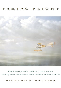 Book Taking Flight: Inventing the Aerial Age, from Antiquity through the First World War by Richard P. Hallion