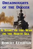 Dreadnoughts of the Dogger: A Story of the War on the North Sea by Robert Leighton